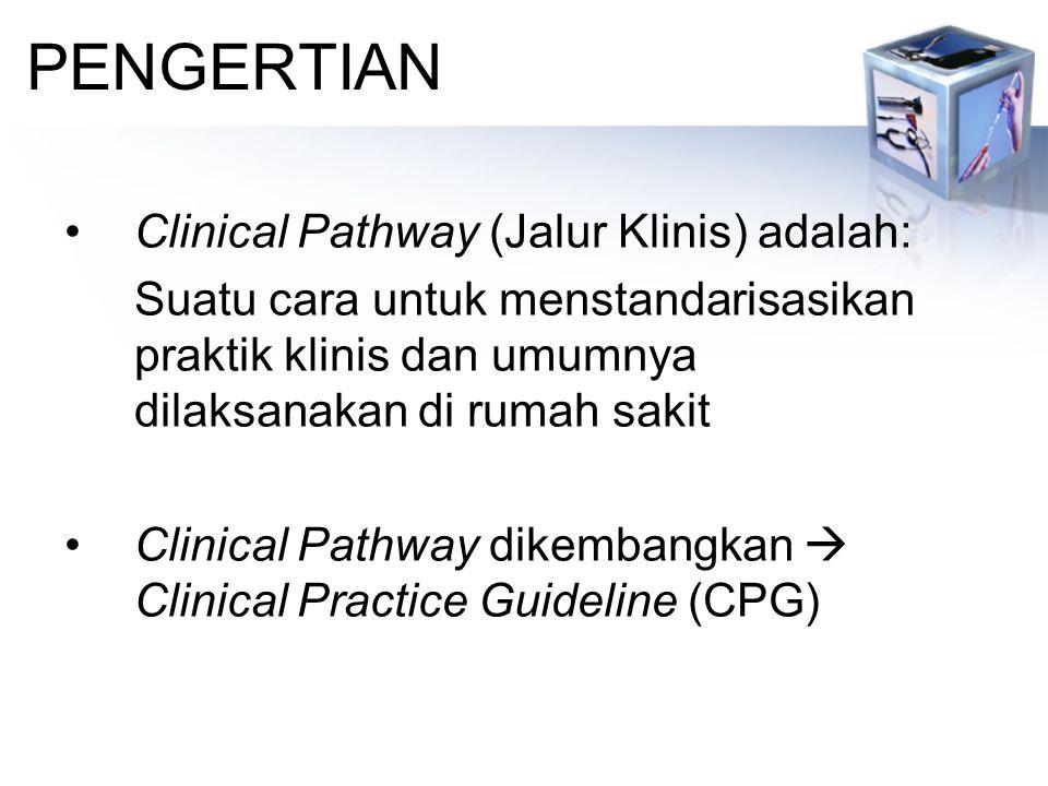 PENGERTIAN Clinical Pathway (Jalur Klinis) adalah: Suatu cara untuk menstandarisasikan praktik klinis dan umumnya dilaksanakan di rumah sakit Clinical Pathway dikembangkan  Clinical Practice Guideline (CPG)