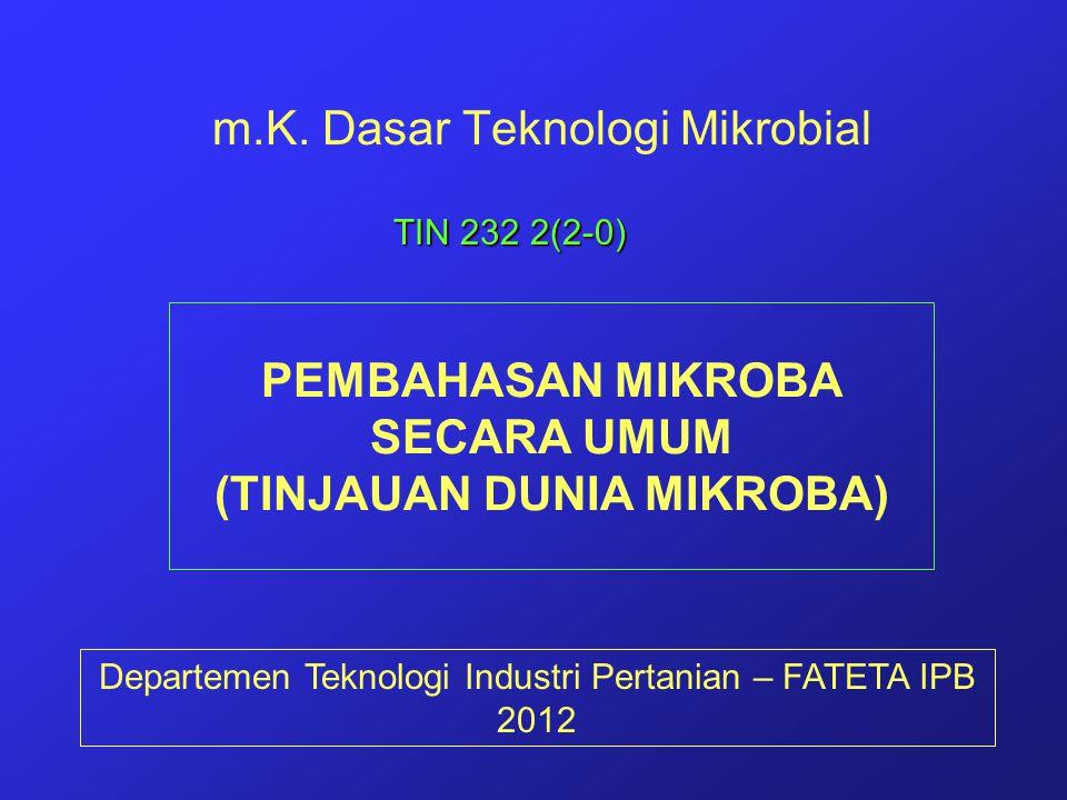 m.K. Dasar Teknologi Mikrobial Departemen Teknologi Industri Pertanian – FATETA IPB 2012 TIN 232 2(2-0) PEMBAHASAN MIKROBA SECARA UMUM (TINJAUAN DUNIA