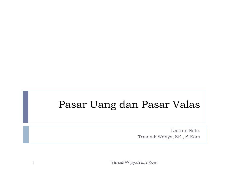 Pasar Uang dan Pasar Valas Lecture Note: Trisnadi Wijaya, SE., S.Kom 1
