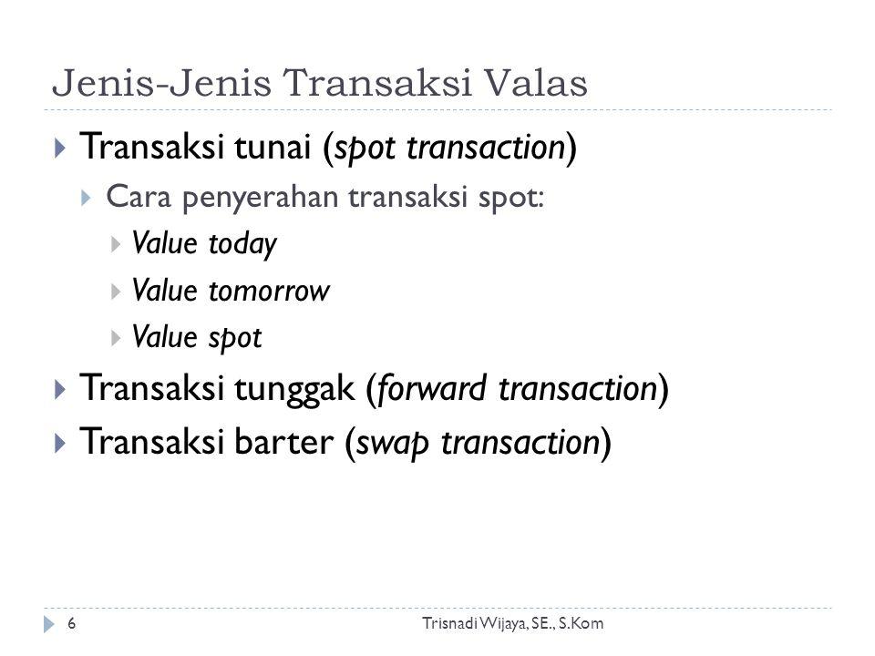 Jenis-Jenis Transaksi Valas Trisnadi Wijaya, SE., S.Kom6  Transaksi tunai (spot transaction)  Cara penyerahan transaksi spot:  Value today  Value