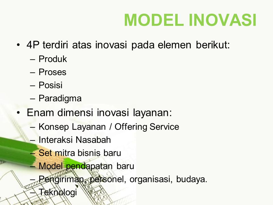 MODEL INOVASI 4P terdiri atas inovasi pada elemen berikut: –Produk –Proses –Posisi –Paradigma Enam dimensi inovasi layanan: –Konsep Layanan / Offering Service –Interaksi Nasabah –Set mitra bisnis baru –Model pendapatan baru –Pengiriman, personel, organisasi, budaya.