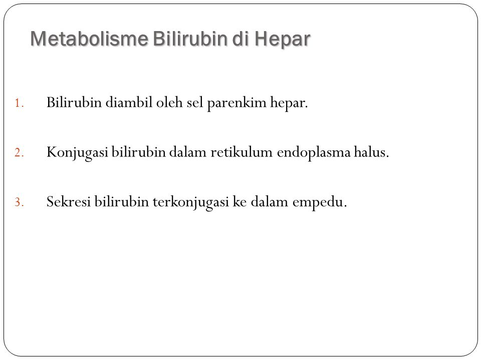 Metabolisme Bilirubin di Hepar 16 1. Bilirubin diambil oleh sel parenkim hepar. 2. Konjugasi bilirubin dalam retikulum endoplasma halus. 3. Sekresi bi