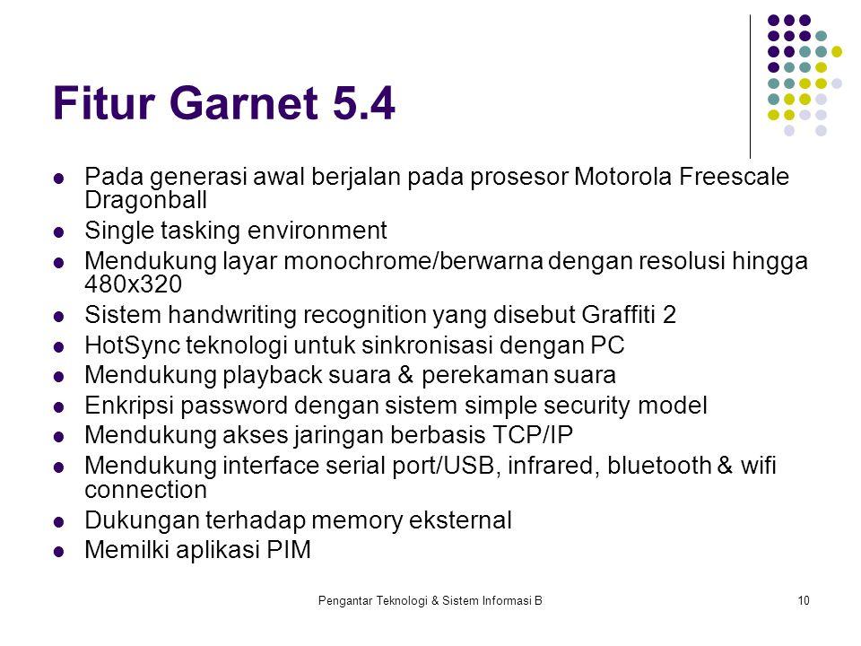 Pengantar Teknologi & Sistem Informasi B10 Fitur Garnet 5.4 Pada generasi awal berjalan pada prosesor Motorola Freescale Dragonball Single tasking env