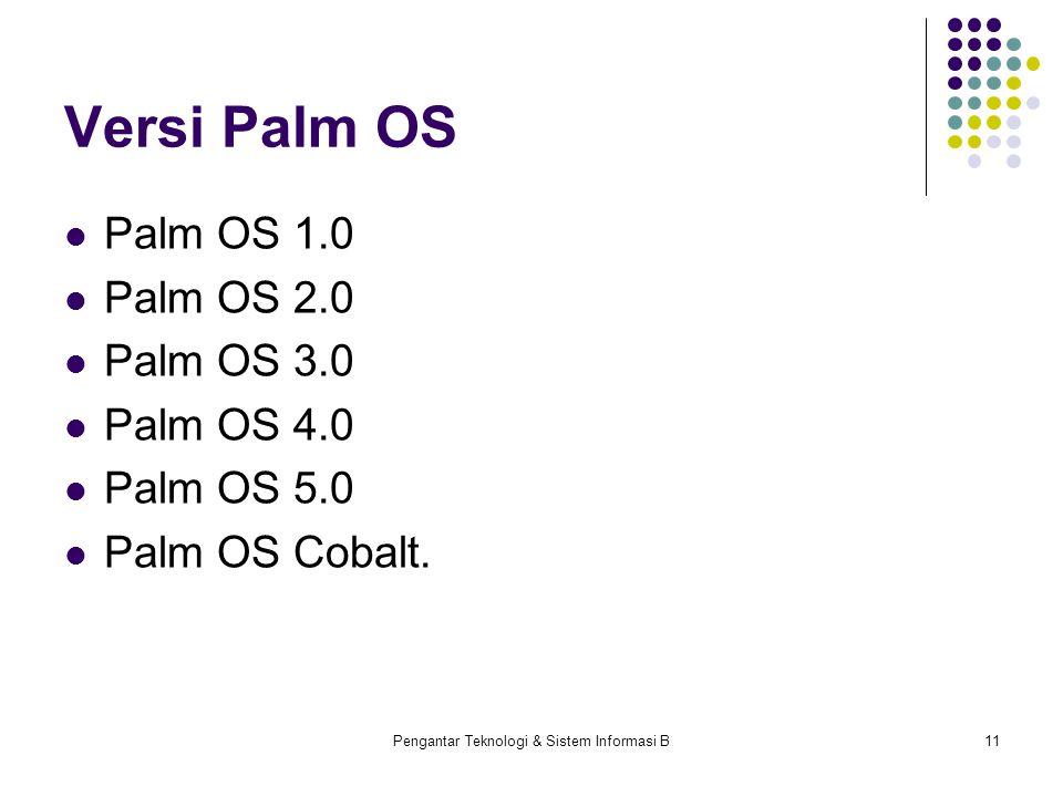 Pengantar Teknologi & Sistem Informasi B11 Versi Palm OS Palm OS 1.0 Palm OS 2.0 Palm OS 3.0 Palm OS 4.0 Palm OS 5.0 Palm OS Cobalt.