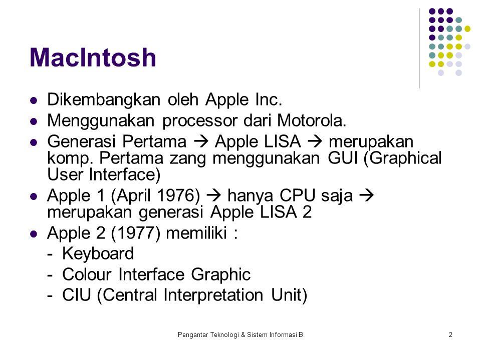 Pengantar Teknologi & Sistem Informasi B2 MacIntosh Dikembangkan oleh Apple Inc. Menggunakan processor dari Motorola. Generasi Pertama  Apple LISA 