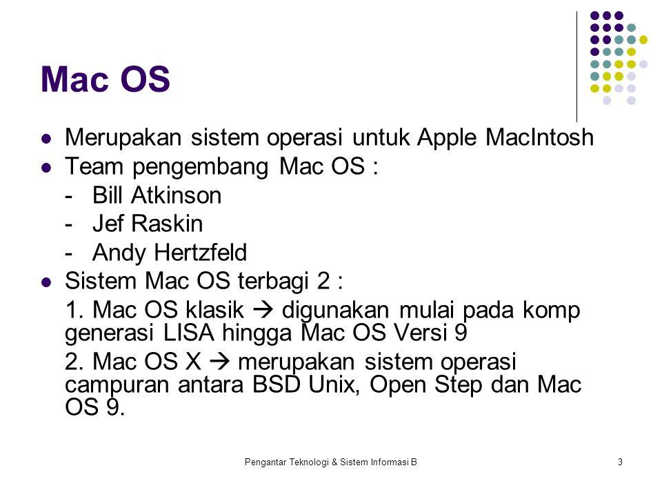 Pengantar Teknologi & Sistem Informasi B3 Mac OS Merupakan sistem operasi untuk Apple MacIntosh Team pengembang Mac OS : -Bill Atkinson -Jef Raskin -Andy Hertzfeld Sistem Mac OS terbagi 2 : 1.Mac OS klasik  digunakan mulai pada komp generasi LISA hingga Mac OS Versi 9 2.Mac OS X  merupakan sistem operasi campuran antara BSD Unix, Open Step dan Mac OS 9.