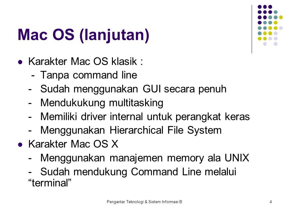 Pengantar Teknologi & Sistem Informasi B4 Mac OS (lanjutan) Karakter Mac OS klasik : -Tanpa command line -Sudah menggunakan GUI secara penuh -Mendukukung multitasking -Memiliki driver internal untuk perangkat keras -Menggunakan Hierarchical File System Karakter Mac OS X -Menggunakan manajemen memory ala UNIX -Sudah mendukung Command Line melalui terminal