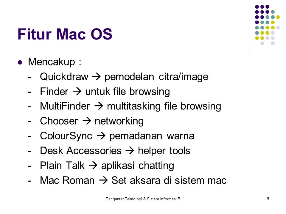 Pengantar Teknologi & Sistem Informasi B5 Fitur Mac OS Mencakup : -Quickdraw  pemodelan citra/image -Finder  untuk file browsing -MultiFinder  multitasking file browsing -Chooser  networking -ColourSync  pemadanan warna -Desk Accessories  helper tools -Plain Talk  aplikasi chatting -Mac Roman  Set aksara di sistem mac