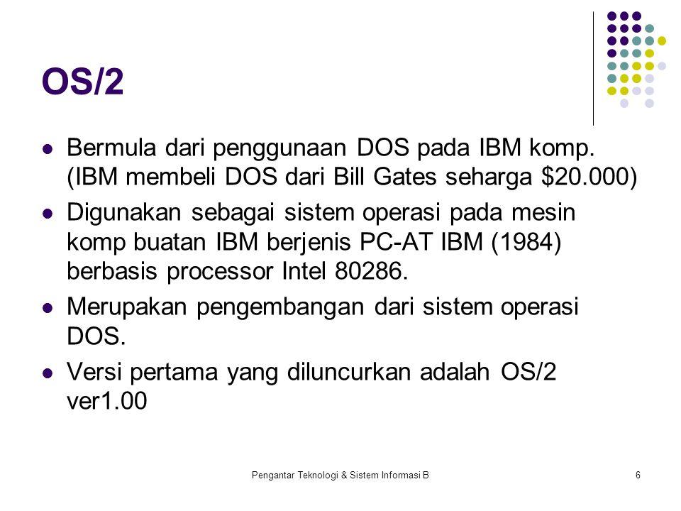Pengantar Teknologi & Sistem Informasi B6 OS/2 Bermula dari penggunaan DOS pada IBM komp. (IBM membeli DOS dari Bill Gates seharga $20.000) Digunakan