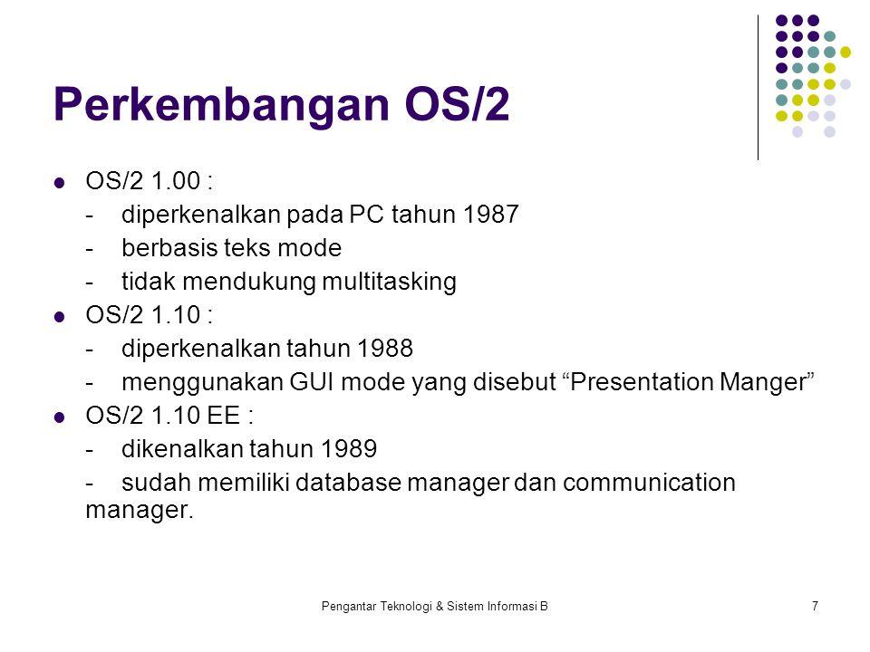 Pengantar Teknologi & Sistem Informasi B7 Perkembangan OS/2 OS/2 1.00 : -diperkenalkan pada PC tahun 1987 -berbasis teks mode -tidak mendukung multitasking OS/2 1.10 : -diperkenalkan tahun 1988 -menggunakan GUI mode yang disebut Presentation Manger OS/2 1.10 EE : -dikenalkan tahun 1989 -sudah memiliki database manager dan communication manager.