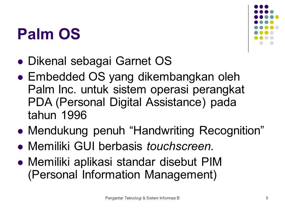 Pengantar Teknologi & Sistem Informasi B9 Palm OS Dikenal sebagai Garnet OS Embedded OS yang dikembangkan oleh Palm Inc. untuk sistem operasi perangka