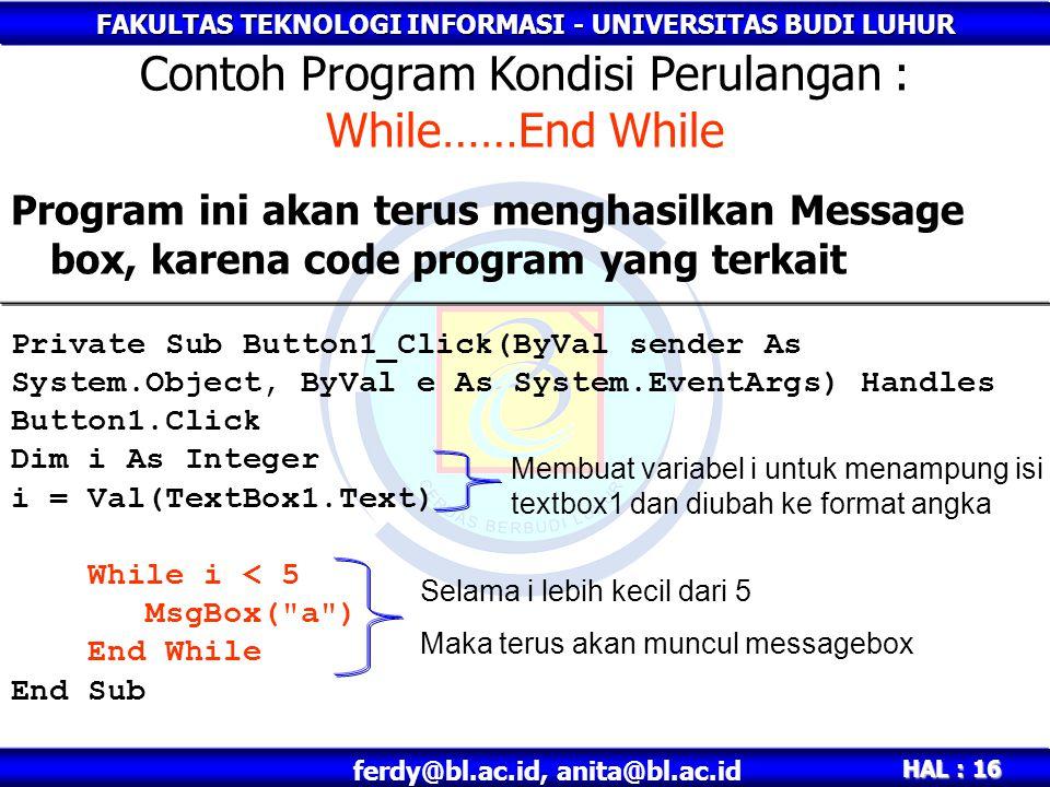 FAKULTAS TEKNOLOGI INFORMASI - UNIVERSITAS BUDI LUHUR HAL : 16 ferdy@bl.ac.id, anita@bl.ac.id Program ini akan terus menghasilkan Message box, karena code program yang terkait Contoh Program Kondisi Perulangan : While……End While Private Sub Button1_Click(ByVal sender As System.Object, ByVal e As System.EventArgs) Handles Button1.Click Dim i As Integer i = Val(TextBox1.Text) While i < 5 MsgBox( a ) End While End Sub Selama i lebih kecil dari 5 Maka terus akan muncul messagebox Membuat variabel i untuk menampung isi textbox1 dan diubah ke format angka