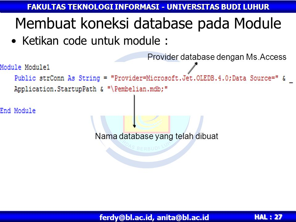 FAKULTAS TEKNOLOGI INFORMASI - UNIVERSITAS BUDI LUHUR HAL : 27 ferdy@bl.ac.id, anita@bl.ac.id Ketikan code untuk module : Membuat koneksi database pada Module Nama database yang telah dibuat Provider database dengan Ms.Access
