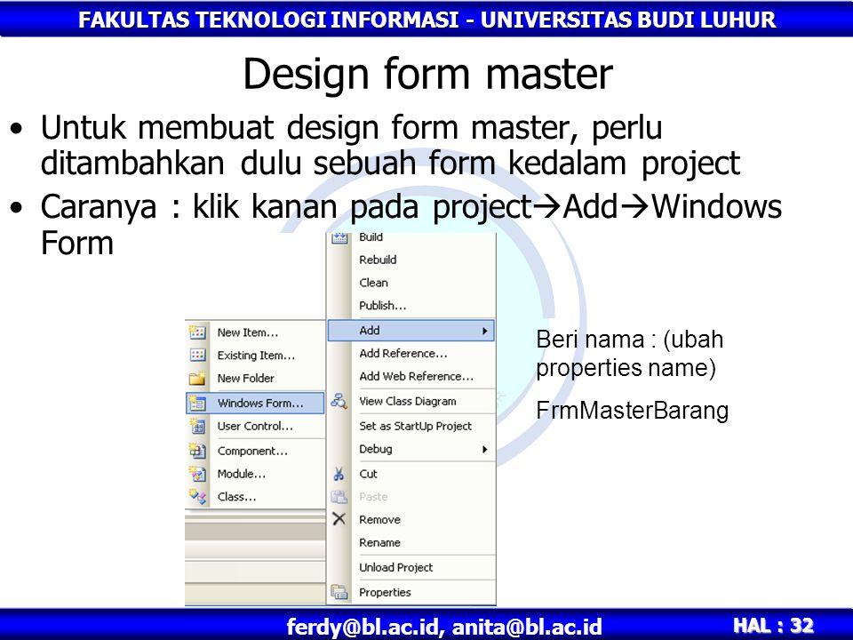 FAKULTAS TEKNOLOGI INFORMASI - UNIVERSITAS BUDI LUHUR HAL : 32 ferdy@bl.ac.id, anita@bl.ac.id Design form master Untuk membuat design form master, perlu ditambahkan dulu sebuah form kedalam project Caranya : klik kanan pada project  Add  Windows Form Beri nama : (ubah properties name) FrmMasterBarang