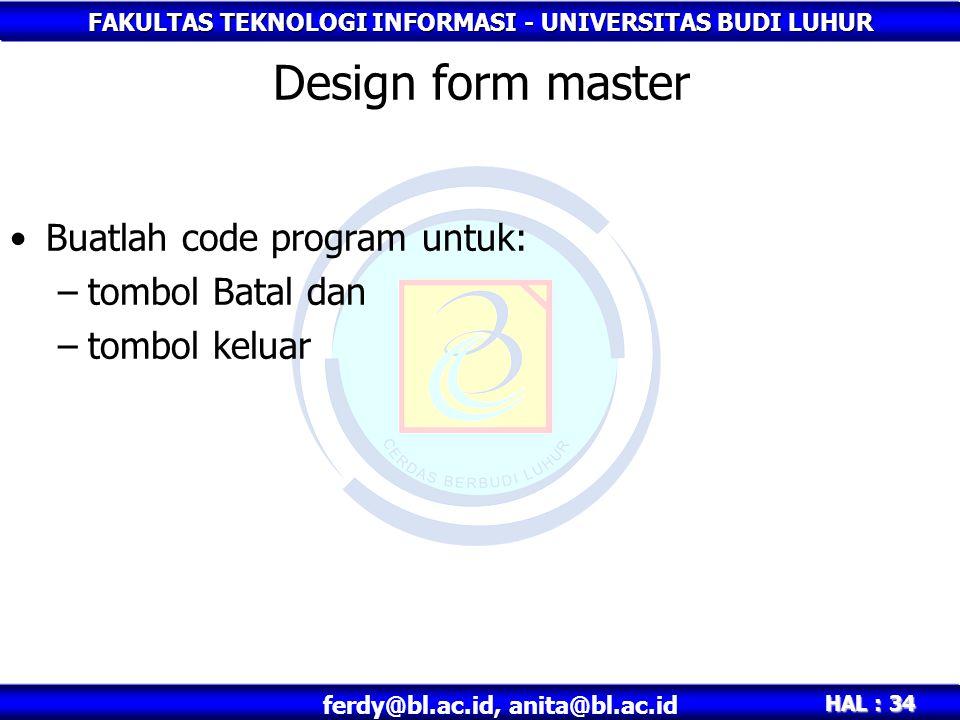 FAKULTAS TEKNOLOGI INFORMASI - UNIVERSITAS BUDI LUHUR HAL : 34 ferdy@bl.ac.id, anita@bl.ac.id Design form master Buatlah code program untuk: –tombol Batal dan –tombol keluar