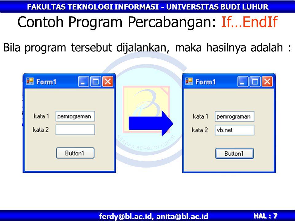 FAKULTAS TEKNOLOGI INFORMASI - UNIVERSITAS BUDI LUHUR HAL : 8 ferdy@bl.ac.id, anita@bl.ac.id Private Sub Button1_Click(ByVal sender As System.Object, ByVal e As System.EventArgs) Handles Button1.Click If TextBox1.Text = pemrograman Then TextBox2.Text = vb.net Else TextBox2.Text = siapa ya? End If End Sub Contoh Program Percabangan : If..Else..EndIf