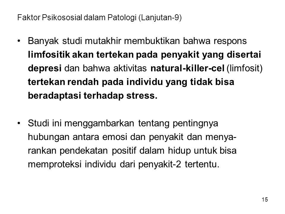 15 Faktor Psikososial dalam Patologi (Lanjutan-9) Banyak studi mutakhir membuktikan bahwa respons limfositik akan tertekan pada penyakit yang disertai depresi dan bahwa aktivitas natural-killer-cel (limfosit) tertekan rendah pada individu yang tidak bisa beradaptasi terhadap stress.