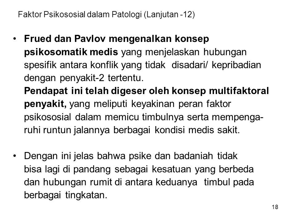 18 Faktor Psikososial dalam Patologi (Lanjutan -12) Frued dan Pavlov mengenalkan konsep psikosomatik medis yang menjelaskan hubungan spesifik antara konflik yang tidak disadari/ kepribadian dengan penyakit-2 tertentu.