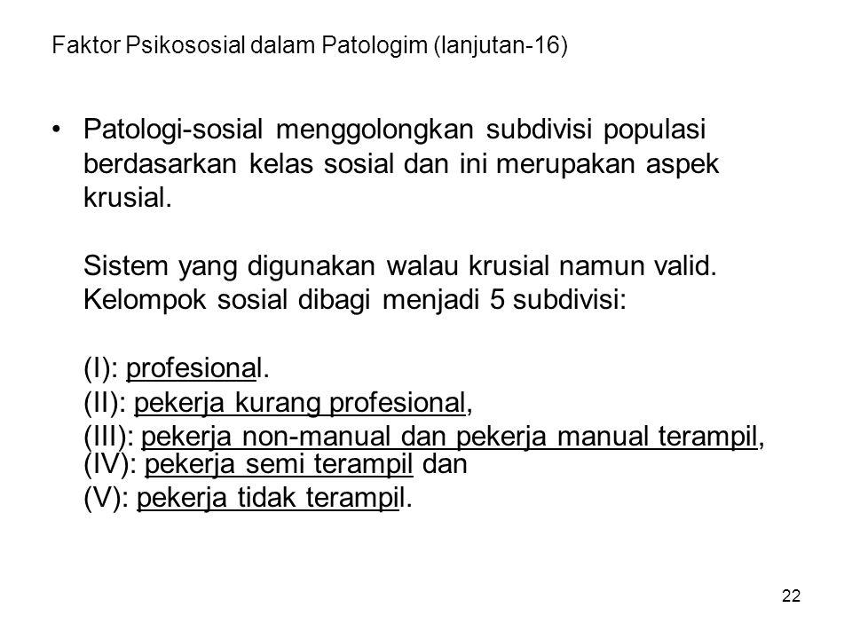 22 Faktor Psikososial dalam Patologim (lanjutan-16) Patologi-sosial menggolongkan subdivisi populasi berdasarkan kelas sosial dan ini merupakan aspek
