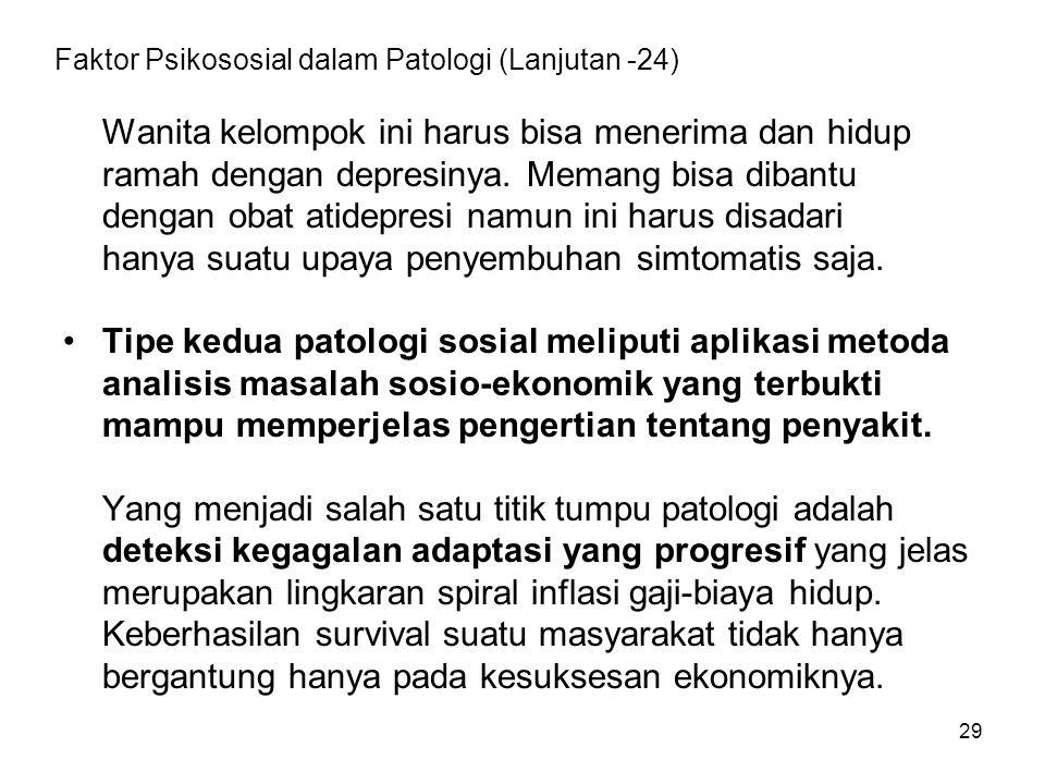 29 Faktor Psikososial dalam Patologi (Lanjutan -24) Wanita kelompok ini harus bisa menerima dan hidup ramah dengan depresinya. Memang bisa dibantu den