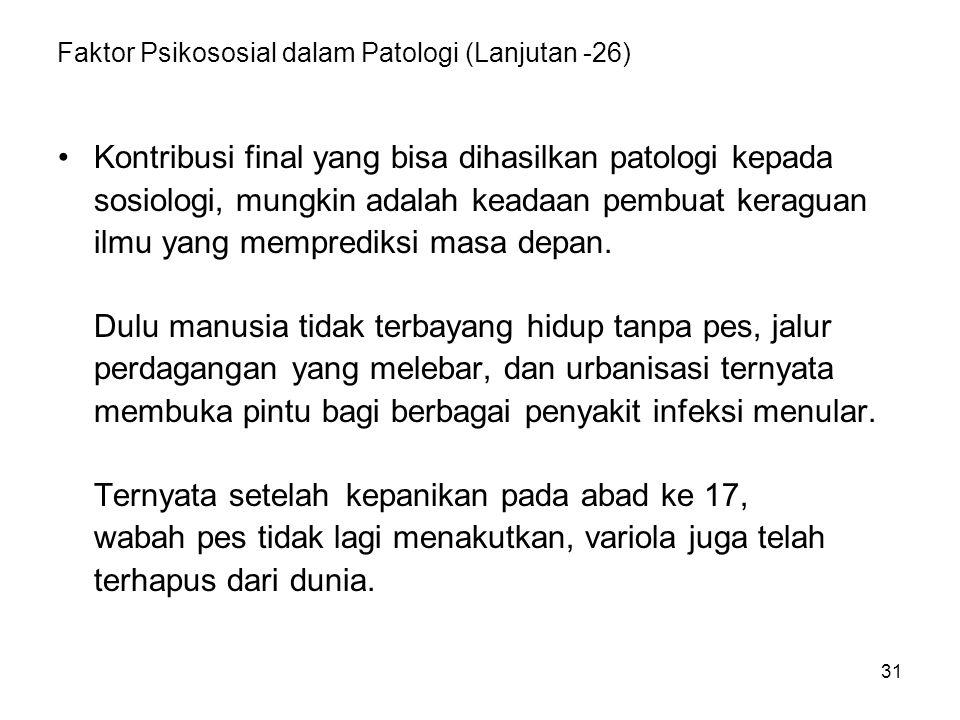 31 Faktor Psikososial dalam Patologi (Lanjutan -26) Kontribusi final yang bisa dihasilkan patologi kepada sosiologi, mungkin adalah keadaan pembuat ke
