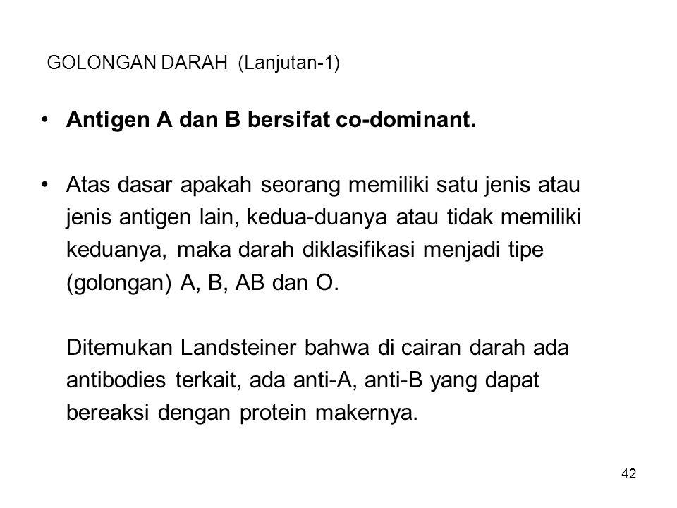 42 GOLONGAN DARAH (Lanjutan-1) Antigen A dan B bersifat co-dominant. Atas dasar apakah seorang memiliki satu jenis atau jenis antigen lain, kedua-duan