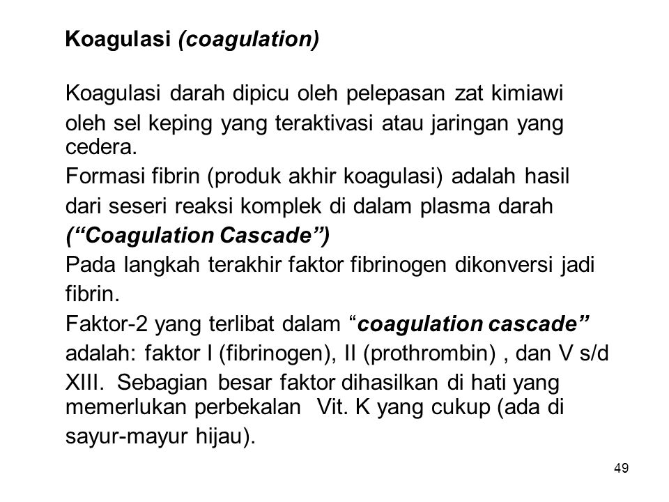 49 Koagulasi (coagulation) Koagulasi darah dipicu oleh pelepasan zat kimiawi oleh sel keping yang teraktivasi atau jaringan yang cedera. Formasi fibri