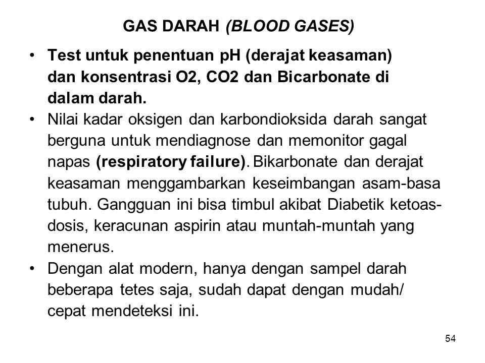 54 GAS DARAH (BLOOD GASES) Test untuk penentuan pH (derajat keasaman) dan konsentrasi O2, CO2 dan Bicarbonate di dalam darah. Nilai kadar oksigen dan