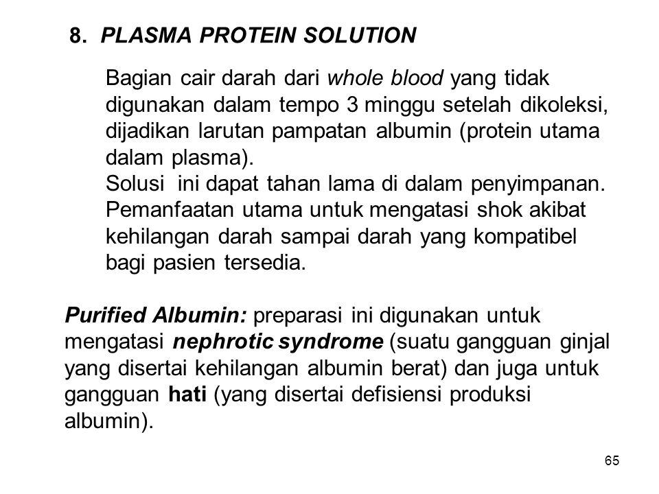 65 8.PLASMA PROTEIN SOLUTION Bagian cair darah dari whole blood yang tidak digunakan dalam tempo 3 minggu setelah dikoleksi, dijadikan larutan pampatan albumin (protein utama dalam plasma).