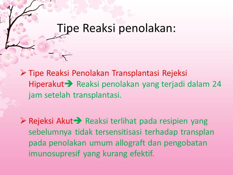 Tipe Reaksi penolakan:  Tipe Reaksi Penolakan Transplantasi Rejeksi Hiperakut  Reaksi penolakan yang terjadi dalam 24 jam setelah transplantasi.  R