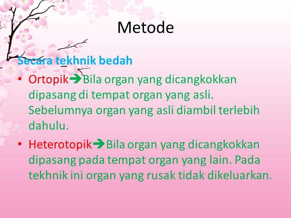 Metode Secara tekhnik bedah Ortopik  Bila organ yang dicangkokkan dipasang di tempat organ yang asli. Sebelumnya organ yang asli diambil terlebih dah