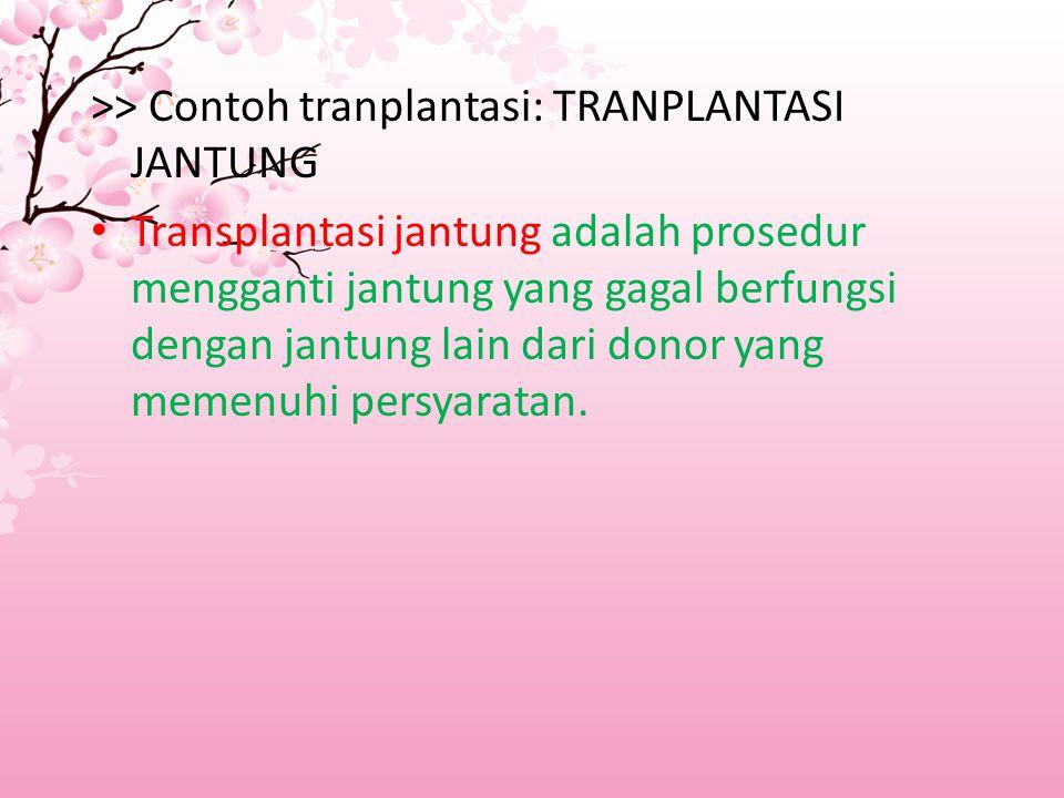 >> Contoh tranplantasi: TRANPLANTASI JANTUNG Transplantasi jantung adalah prosedur mengganti jantung yang gagal berfungsi dengan jantung lain dari donor yang memenuhi persyaratan.