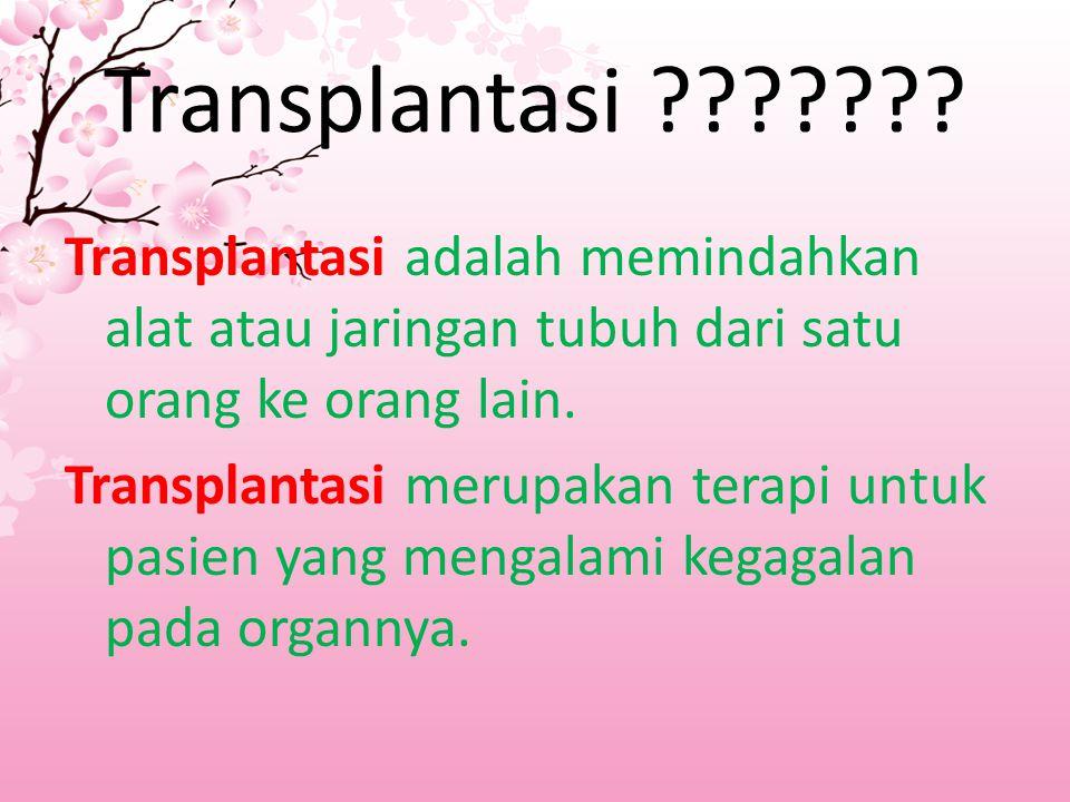 Transplantasi ??????? Transplantasi adalah memindahkan alat atau jaringan tubuh dari satu orang ke orang lain. Transplantasi merupakan terapi untuk pa