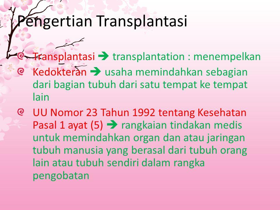 Pengertian Transplantasi Transplantasi  transplantation : menempelkan Kedokteran  usaha memindahkan sebagian dari bagian tubuh dari satu tempat ke tempat lain UU Nomor 23 Tahun 1992 tentang Kesehatan Pasal 1 ayat (5)  rangkaian tindakan medis untuk memindahkan organ dan atau jaringan tubuh manusia yang berasal dari tubuh orang lain atau tubuh sendiri dalam rangka pengobatan