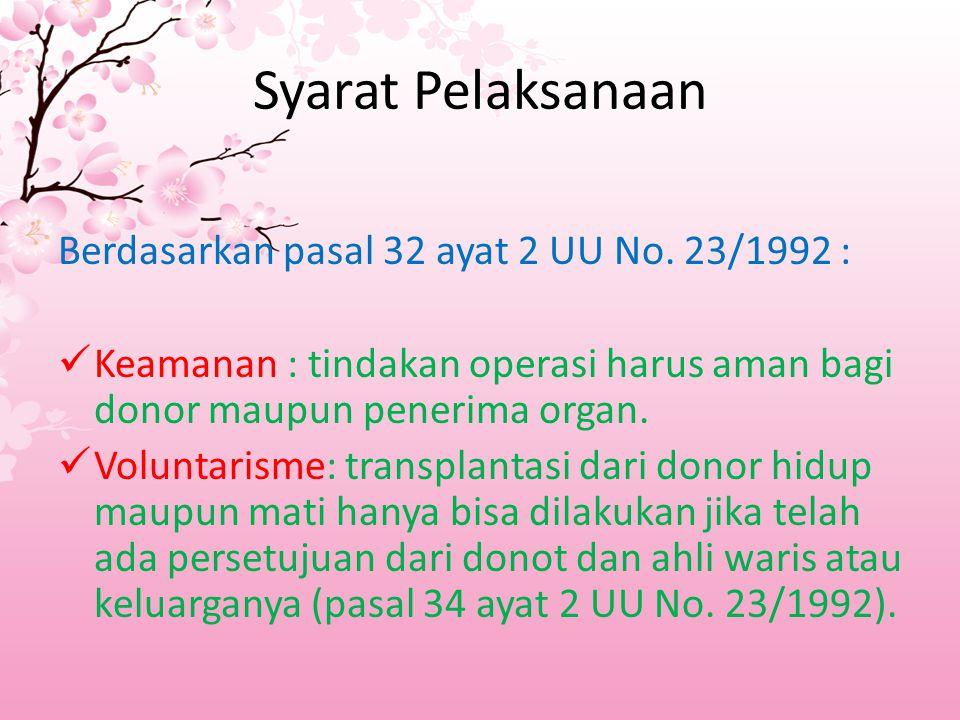 Syarat Pelaksanaan Berdasarkan pasal 32 ayat 2 UU No. 23/1992 : Keamanan : tindakan operasi harus aman bagi donor maupun penerima organ. Voluntarisme: