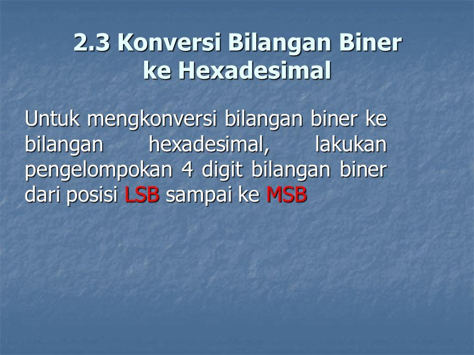 2.3 Konversi Bilangan Biner ke Hexadesimal Untuk mengkonversi bilangan biner ke bilangan hexadesimal, lakukan pengelompokan 4 digit bilangan biner dar
