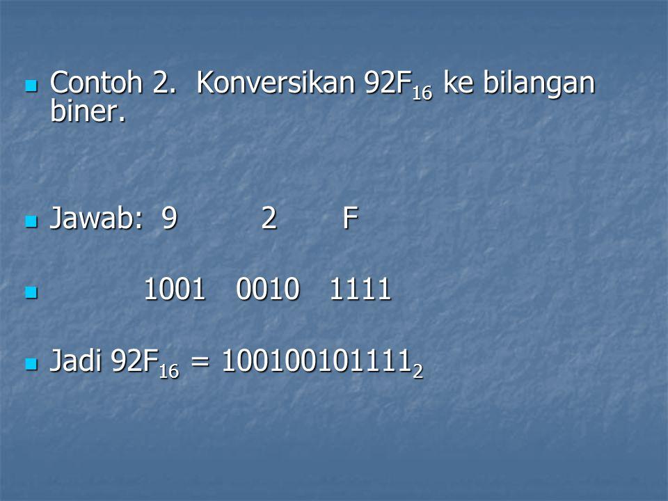 Contoh 2. Konversikan 92F 16 ke bilangan biner. Contoh 2. Konversikan 92F 16 ke bilangan biner. Jawab: 9 2 F Jawab: 9 2 F 1001 0010 1111 1001 0010 111