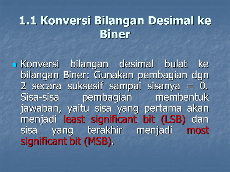 1.1 Konversi Bilangan Desimal ke Biner Konversi bilangan desimal bulat ke bilangan Biner: Gunakan pembagian dgn 2 secara suksesif sampai sisanya = 0.
