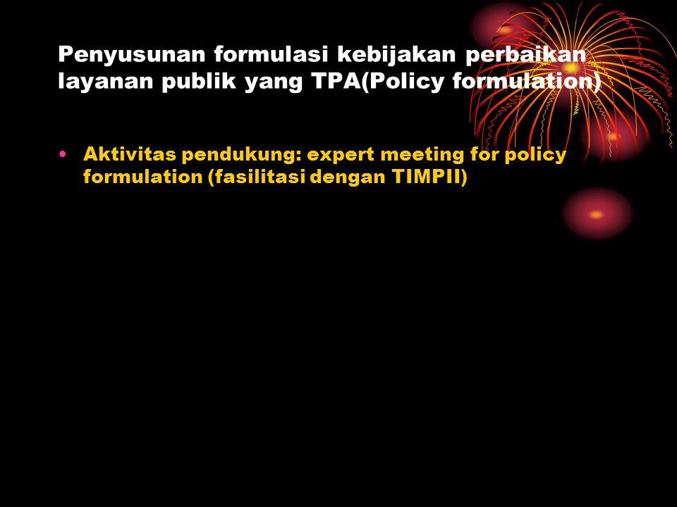 Penyusunan formulasi kebijakan perbaikan layanan publik yang TPA(Policy formulation) Aktivitas pendukung: expert meeting for policy formulation (fasilitasi dengan TIMPII)