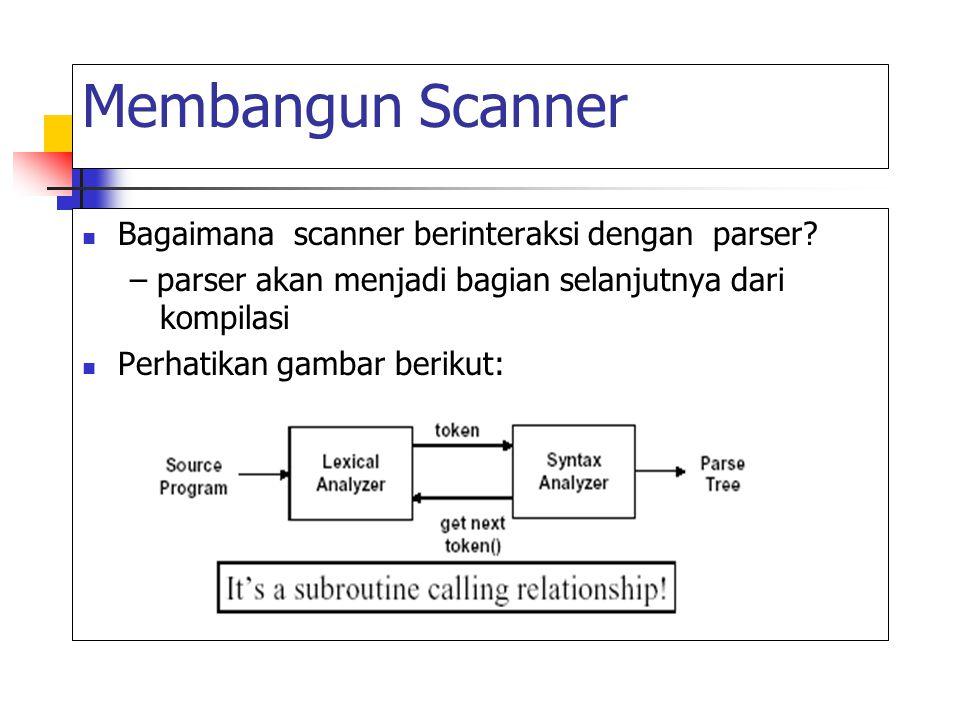 Membangun Scanner Bagaimana scanner berinteraksi dengan parser? – parser akan menjadi bagian selanjutnya dari kompilasi Perhatikan gambar berikut: