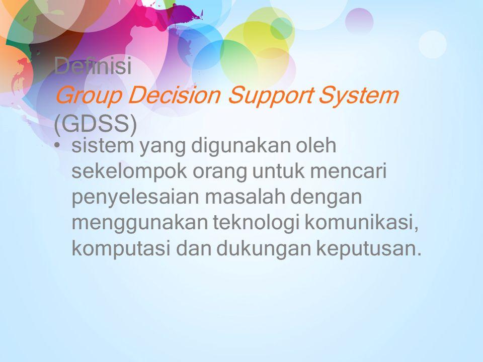 Definisi Group Decision Support System (GDSS) sistem yang digunakan oleh sekelompok orang untuk mencari penyelesaian masalah dengan menggunakan teknol