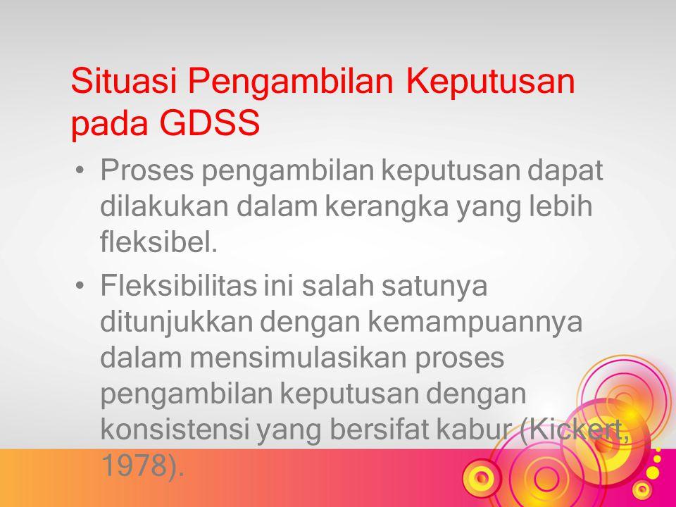 Situasi Pengambilan Keputusan pada GDSS Proses pengambilan keputusan dapat dilakukan dalam kerangka yang lebih fleksibel. Fleksibilitas ini salah satu
