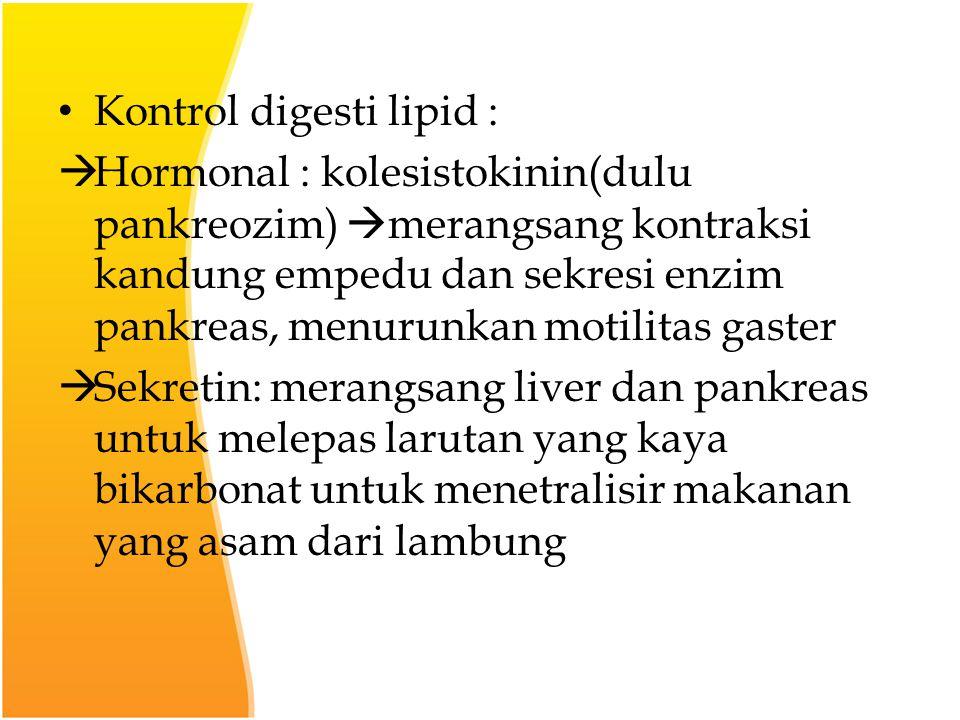 Kontrol digesti lipid :  Hormonal : kolesistokinin(dulu pankreozim)  merangsang kontraksi kandung empedu dan sekresi enzim pankreas, menurunkan motilitas gaster  Sekretin: merangsang liver dan pankreas untuk melepas larutan yang kaya bikarbonat untuk menetralisir makanan yang asam dari lambung