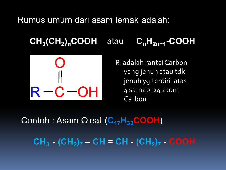 Rumus umum dari asam lemak adalah: CH 3 (CH 2 ) n COOH atau C n H 2n+1 -COOH Contoh : Asam Oleat (C 17 H 33 COOH) CH 3 - (CH 2 ) 7 – CH = CH - (CH 2 )
