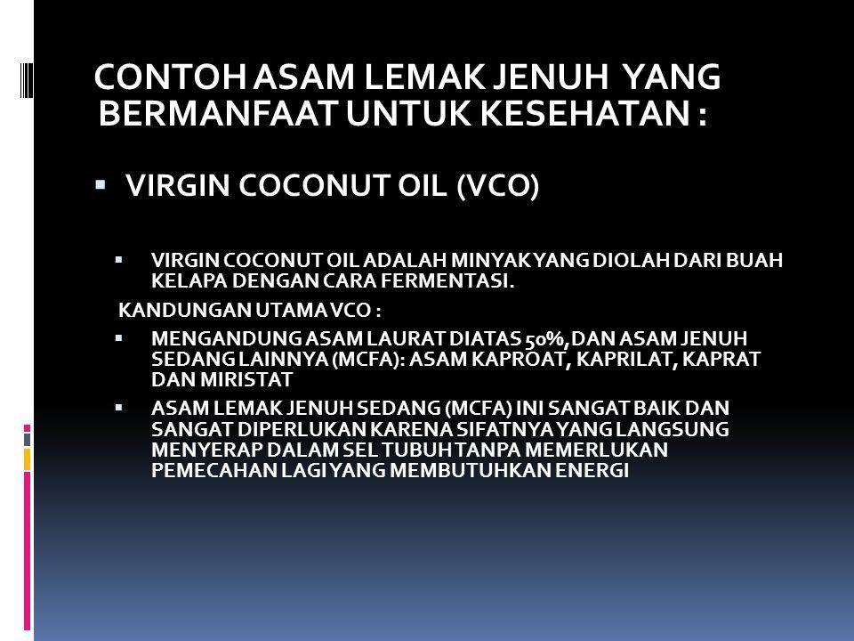 CONTOH ASAM LEMAK JENUH YANG BERMANFAAT UNTUK KESEHATAN :  VIRGIN COCONUT OIL (VCO)  VIRGIN COCONUT OIL ADALAH MINYAK YANG DIOLAH DARI BUAH KELAPA D