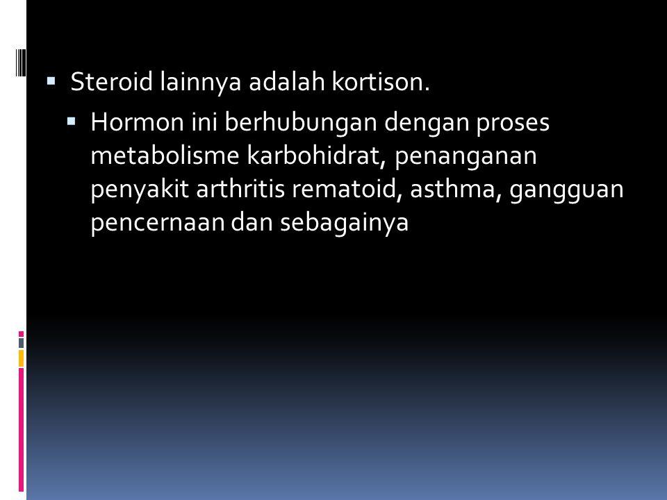  Steroid lainnya adalah kortison.  Hormon ini berhubungan dengan proses metabolisme karbohidrat, penanganan penyakit arthritis rematoid, asthma, gan