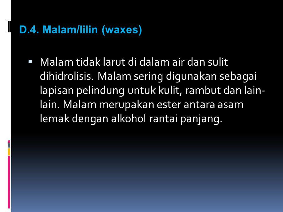 D.4. Malam/lilin (waxes)  Malam tidak larut di dalam air dan sulit dihidrolisis. Malam sering digunakan sebagai lapisan pelindung untuk kulit, rambut