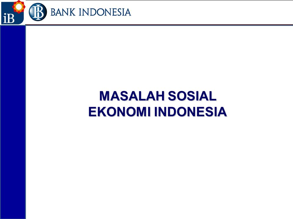 Kondisi Ekonomi dan Sosial Jumlah penduduk miskin masih cukup tinggi (+/-30 juta jiwa-12,6% dari total penduduk) Angka pengangguran terbuka masih sekitar +/-15, juta orang (6,5% dari total penduduk) Distribusi pendapatan yang belum merata 40 juta orang Indonesia belum terlayani oleh perbankan.