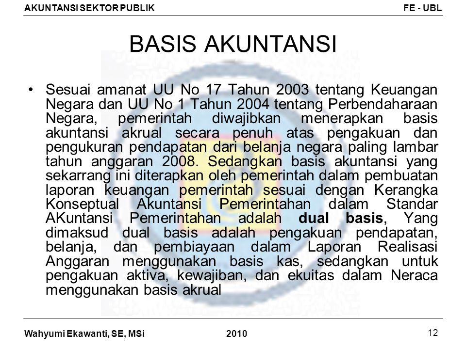 Wahyumi Ekawanti, SE, MSi AKUNTANSI SEKTOR PUBLIKFE - UBL 2010 12 BASIS AKUNTANSI Sesuai amanat UU No 17 Tahun 2003 tentang Keuangan Negara dan UU No