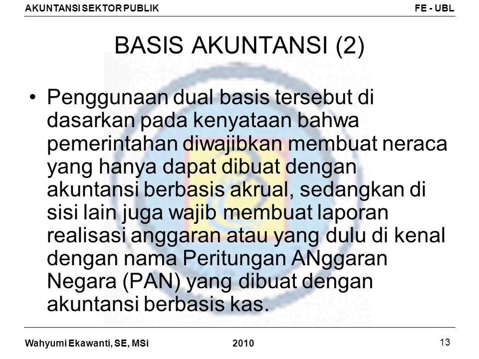 Wahyumi Ekawanti, SE, MSi AKUNTANSI SEKTOR PUBLIKFE - UBL 2010 13 BASIS AKUNTANSI (2) Penggunaan dual basis tersebut di dasarkan pada kenyataan bahwa